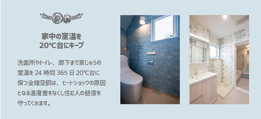 洗面所やトイレ、廊下まで家じゅうの 室温を24時間365日20℃台に 保つ全館空調は、ヒートショックの原因 となる温度差をなくし住む人の健康を 守ってくれます。